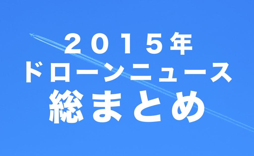2015年ドローンニュース総まとめ